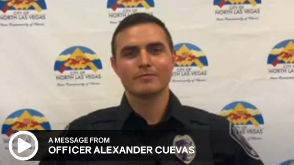 Click to watch a message from City of North Las Vegas Police Officer, Alexander Cuevas